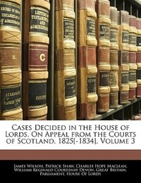Cases Decided In The House Of Lords, On Appeal From The Courts Of Scotland, 1825[-1834], Volume 3