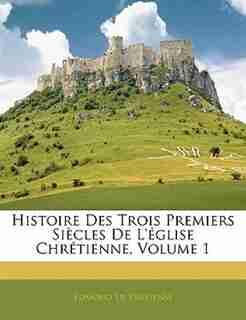 Histoire Des Trois Premiers Siecles de L'Eglise Chretienne, Volume 1 by Edmond De Pressens