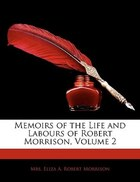 Memoirs Of The Life And Labours Of Robert Morrison, Volume 2