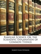 Familiar Science, Or, The Scientific Explanation Of Common Things