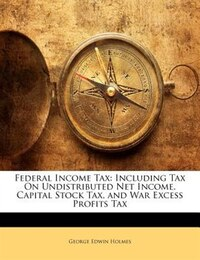 Federal Income Tax: Including Tax On Undistributed Net Income, Capital Stock Tax, And War Excess…