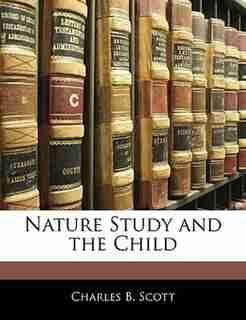 Nature Study And The Child by Charles B. Scott