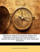 Modern Greek Grammar from the Original French of Julius David ... Modified and Adapted to the…