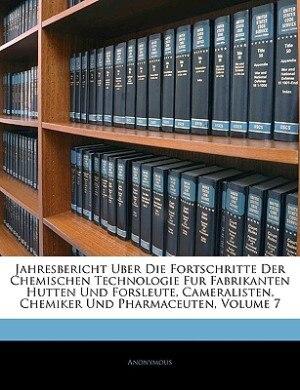 Jahresbericht über die Fortschritte der chemischen Technologie für Fabrikanten Hutten und Forsleute, Cameralisten, Chemiker und Pharmaceuten. Siebenter Jahrgang by Anonymous