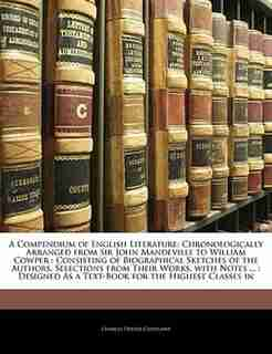 A Compendium of English Literature: Chronologically Arranged from Sir John Mandeville to William Cowper : Consisting of Biographical Sk by Charles Dexter Cleveland