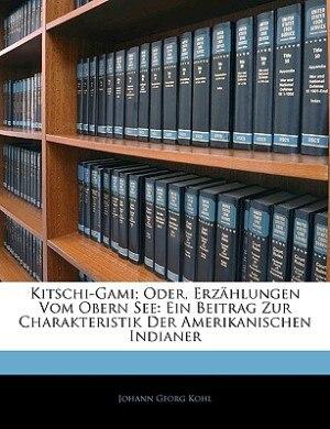 Kitschi-gami; Oder, Erzählungen Vom Obern See: Ein Beitrag Zur Charakteristik Der Amerikanischen Indianer, Erster Band by Johann Georg Kohl