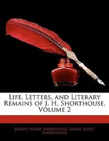 Life, Letters, and Literary Remains of J. H. Shorthouse, Volume 2