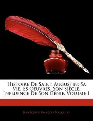 Histoire De Saint Augustin: Sa Vie, Es Oeuvres, Son Siècle, Influence De Son Génie, Volume 1 by Jean Joseph François Poujoulat