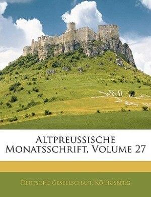 Altpreussische Monatsschrift, Volume 27 by Königsberg Deutsche Gesellschaft