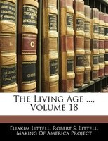 The Living Age ..., Volume 18