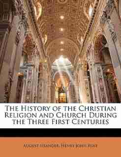 The History Of The Christian Religion And Church During The Three First Centuries by August Neander