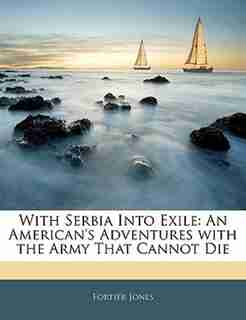 With Serbia Into Exile: An American's Adventures With The Army That Cannot Die by Fortier Jones