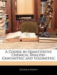 A Course In Quantitative Chemical Analysis: Gravimetric And Volumetric