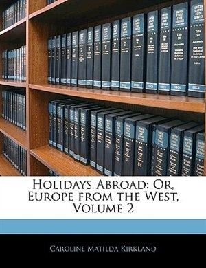 Holidays Abroad: Or, Europe From The West, Volume 2 by Caroline Matilda Kirkland