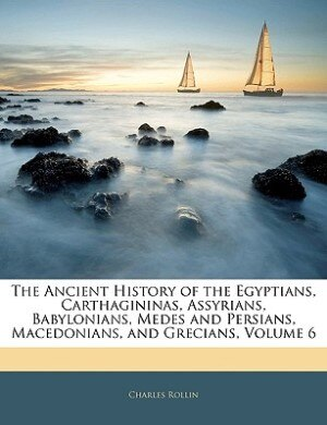 The Ancient History Of The Egyptians, Carthagininas, Assyrians, Babylonians, Medes And Persians, Macedonians, And Grecians, Volume 6 by Charles Rollin