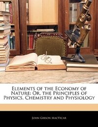 Elements Of The Economy Of Nature: Or, The Principles Of Physics, Chemistry And Physiology