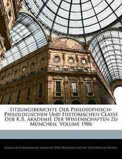 Sitzungsberichte Der Philosophisch-philologischen Und Historischen Classe Der K.b. Akademie Der Wissenschaften Zu München, Volume 1906 by Königlich Bayerische Akademie Der Wisse