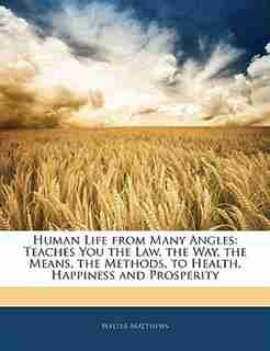 Human Life from Many Angles: Teaches You the Law, the Way, the Means, the Methods, to Health, Happiness and Prosperity by Walter Matthews