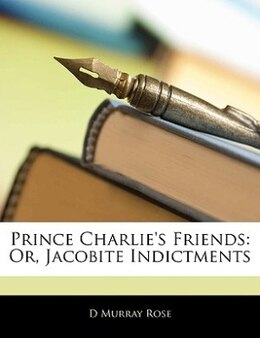 Book Prince Charlie's Friends: Or, Jacobite Indictments by D Murray Rose