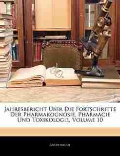 Jahresbericht Über Die Fortschritte Der Pharmakognosie, Pharmacie Und Toxikologie by Anonymous