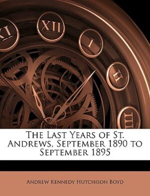 The Last Years Of St. Andrews, September 1890 To September 1895 de Andrew Kennedy Hutchison Boyd