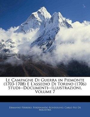 Le Campagne Di Guerra in Piemonte (1703-1708) E L'assedio Di Torino (1706) Studi--Documenti--Illustrazioni, Volume 7 by Ermanno Ferrero