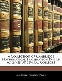 A Collection Of Cambridge Mathematical Examination Papers: As Given At Several Colleges