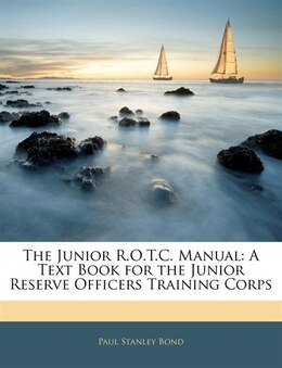 Book The Junior R.o.t.c. Manual: A Text Book For The Junior Reserve Officers Training Corps by Paul Stanley Bond