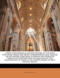 A New Concordance And Dictionary To The Holy Scriptures: Being The Most Comprehensive And Concise…