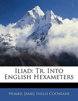 Book Iliad: Tr. Into English Hexameters by Homer