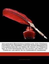 Diccionario Biográfico Americano: Este Volúmen Contiene Los Nombres, Con Los Datos Biográficos I…