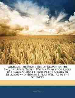 Logic,or the Right Use of Reason in the Inquiry After Truth: With a Variety of Rules to Guard Against Error in the Affairs of Religion and Human Life,as Well As by Isaac Watts