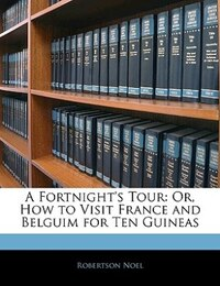 A Fortnight's Tour: Or, How To Visit France And Belguim For Ten Guineas