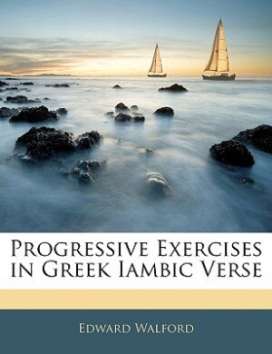 Progressive Exercises In Greek Iambic Verse by Edward Walford