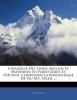 Catalogue Des Livres Anciens Et Modernes: En Partie Rares Et Précieux, Composant La Bibliothèque De…