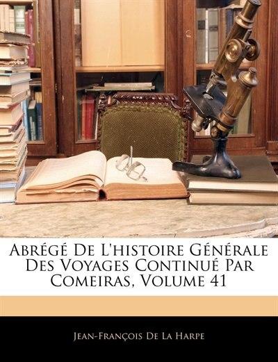 Abrg de L'Histoire Gnrale Des Voyages Continu Par Comeiras, Volume 41 by Jean-Francois de La Harpe
