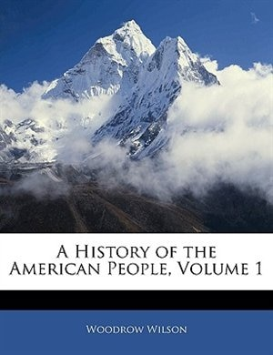 A History Of The American People, Volume 1 by Woodrow Wilson