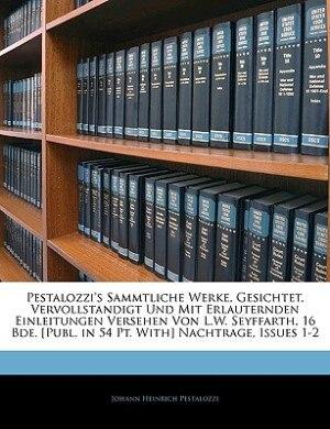 Pestalozzi's Sammtliche Werke, Gesichtet, Vervollstandigt Und Mit Erlauternden Einleitungen Versehen Von L.W. Seyffarth. 16 Bde. [Publ. in 54 PT. with de Johann Heinrich Pestalozzi