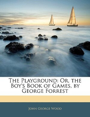 The Playground: Or, The Boy's Book Of Games, By George Forrest by John George Wood