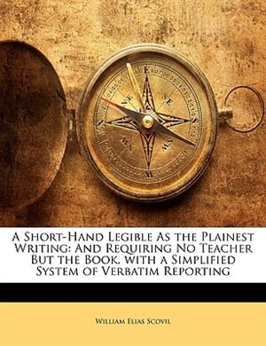 A Short-hand Legible As The Plainest Writing: And Requiring No Teacher But The Book. With A Simplified System Of Verbatim Reporting by William Elias Scovil