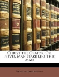 Christ The Orator, Or, Never Man Spake Like This Man
