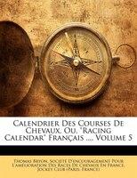 """Calendrier Des Courses De Chevaux, Ou, """"racing Calendar"""" Franþais ..., Volume 5"""