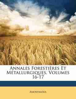 Annales Forestières Et Métallurgiques, Volumes 16-17 by Anonymous