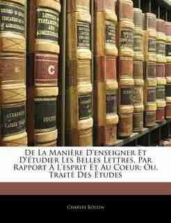 De La Manière D'enseigner Et D'étudier Les Belles Lettres, Par Rapport À L'esprit Et Au Coeur; Ou, Traité Des Études by Charles Rollin