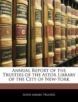 Annual Report Of The Trustees Of The Astor Library Of The City Of New-york by Astor Library. Trustees