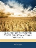 Bulletin of the United States Fish Commission, Volume 4 by Anonymous