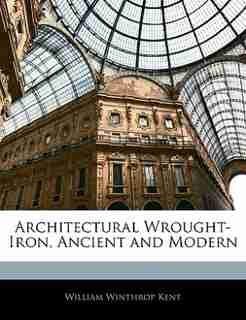 Architectural Wrought-iron, Ancient And Modern by WILLIAM WINTHROP KENT