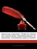 Abraham Lincoln: Tributes From His Associates, Reminiscences Of Soldiers, Statesmen And Citizens