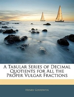 A Tabular Series Of Decimal Quotients For All The Proper Vulgar Fractions by Henry Goodwyn