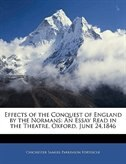 Effects of the Conquest of England by the Normans: An Essay Read in the Theatre, Oxford, June 24…